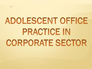 ADOLESCENT OFFICE PRACTICE IN CORPORATE SECTOR