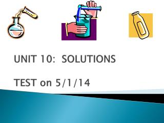 UNIT 10:  SOLUTIONS TEST on  5/1/14