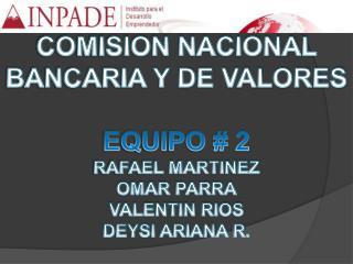 COMISION NACIONAL BANCARIA Y DE VALORES  EQUIPO # 2 RAFAEL MARTINEZ OMAR PARRA VALENTIN RIOS