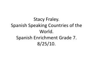Stacy Fraley. Spanish Speaking Countries of the World. Spanish Enrichment Grade 7. 8/25/10.