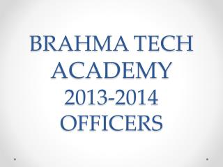 BRAHMA TECH  ACADEMY 2013-2014 OFFICERS