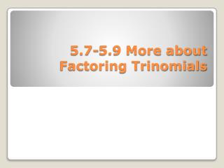 5.7-5.9 More about Factoring Trinomials