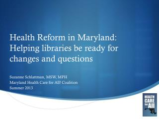Health Reform in Maryland:  Helping  l ibraries be ready for changes and questions