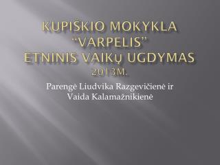 """KUPIŠKIO MOKYKLA """"VARPELIS"""" ETNINIS VAIKŲ UGDYMAS 2013m."""