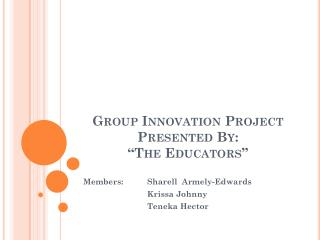 "Group Innovation Project Presented By: ""The Educators"""