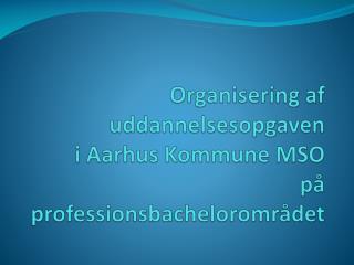 Organisering af uddannelsesopgaven i Aarhus Kommune MSO på professionsbachelorområdet