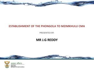 ESTABLISHMENT OF THE PHONGOLA TO MZIMKHULU CMA PRESENTED BY: MR J.G REDDY