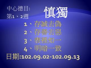 1 、存誠去 偽 2 、 存 善去惡 3 、 表裡如一 4 、 明暗一致 日期 : 102.09.02-102.09.13