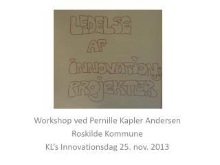 Workshop ved Pernille Kapler Andersen Roskilde Kommune KL's Innovationsdag 25. nov. 2013
