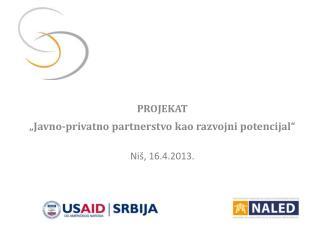 "PROJEKAT ""Javno-privatno partnerstvo kao razvojni potencijal"" Niš, 16.4.2013."