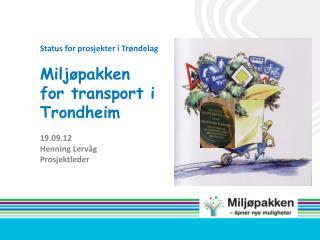 Status for prosjekter i Trøndelag Miljøpakken for transport  i Trondheim 19.09.12 Henning Lervåg
