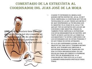 Comentario de la entrevista al Coordinador Ing. Juan José de la Mora