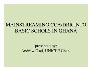 MAINSTREAMING  CCA/DRR INTO BASIC SCHOLS IN GHANA presented  by:  Andrew  Osei , UNICEF  Ghana
