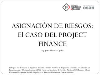 ASIGNACIÓN DE  RIESGOS: El CASO DEL PROJECT  FINANCE Mg.  Jaime Alfieri Li Ojeda*