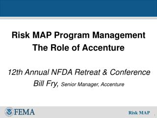 Risk MAP Program Management The Role of Accenture  12th Annual NFDA Retreat  Conference Bill Fry, Senior Manager, Accent