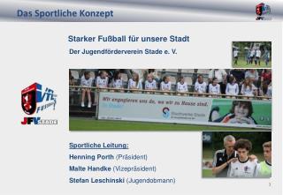 Starker Fußball für unsere Stadt    Der Jugendförderverein Stade e. V . Sportliche Leitung:
