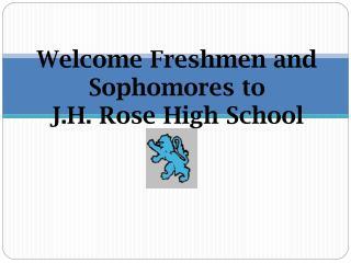 Welcome Freshmen and Sophomores to  J.H. Rose High School