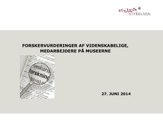 FORSKERVURDERINGER AF VIDENSKABELIGE, MEDARBEJDERE PÅ MUSEERNE 27. JUNI 2014