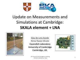 Update on Measurements and Simulations at Cambridge: SKALA element + LNA