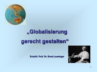 Globalisierung  gerecht gestalten   Erstellt: Prof. Dr. Ernst Leuninger
