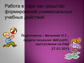 Подготовила :  Мельнова  Н .С., педагог-психолог МКС(к)ОУ,  выступление на ЕМД  27.03.2013