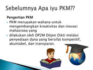 Sebelumnya Apa iyu  PKM??