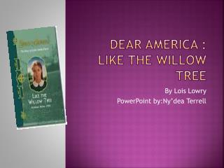 Dear America : Like The willow tree