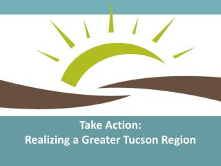 Take Action:  Realizing a Greater Tucson Region
