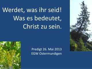 Werdet, was ihr seid! Was es bedeutet, Christ zu sein. Predigt 26. Mai 2013 EGW Ostermundigen