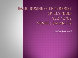 BASIC BUSINESS ENTERPRISE SKILLS (BBE) SC2 12/02 Venue:  SAFARI T2