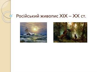 Рос ійський  живопис  XIX – XX  ст.