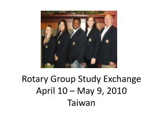 Rotary Group Study Exchange April 10 – May 9, 2010 Taiwan
