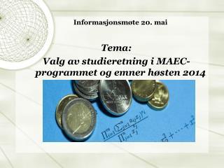 Informasjonsmøte 20 .  mai Tema:  Valg av studieretning i MAEC-programmet og emner  høsten  2014
