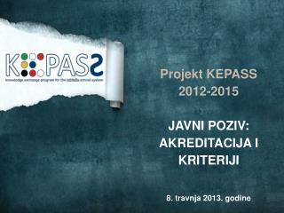 Projekt KEPASS 2012-2015 JAVNI POZIV: AKREDITACIJA I KRITERIJI 8. travnja 2013. godine