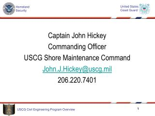 Captain John Hickey Commanding Officer USCG Shore Maintenance Command John.J.Hickeyuscg.mil 206.220.7401