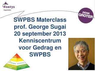 SWPBS Materclass prof. George  Sugai 20 september 2013 Kenniscentrum voor Gedrag en SWPBS