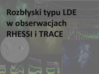 Rozbłyski typu LDE  w obserwacjach  RHESSI i TRACE