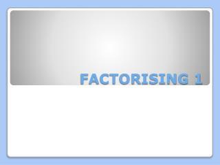 FACTORISING 1