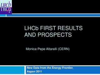 LHC b  FIRST Results and prospects Monica  Pepe Altarelli  (CERN)