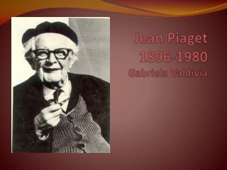 Jean Piaget 1896-1980 Gabriela Valdivia