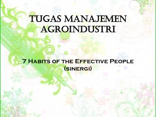 Tugas Manajemen Agroindustri 7  Habits of the Effective  People ( sinergi )