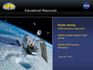 Dorian Janney GPM Education Specialist NASA Goddard Space Flight  Center SMAP/GPM Teacher Workshop