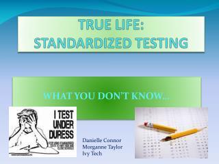 TRUE LIFE:  STANDARDIZED TESTING