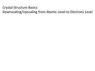 Crystal Structure Basics Downscaling/ Upscaling  from Atomic Level to Electrons Level