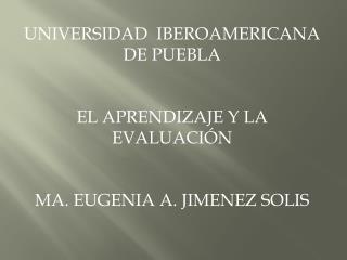 UNIVERSIDAD  IBEROAMERICANA  DE PUEBLA  EL APRENDIZAJE Y LA EVALUACIÓN