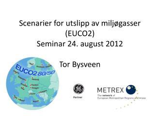 Scenarier for utslipp av miljøgasser (EUCO2) Seminar 24. august 2012 Tor Bysveen