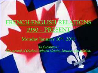 "FRENCH-ENGLISH RELATIONS 1950 – PRESENT Monday January 10 th , 2011 ""La  Survivance """