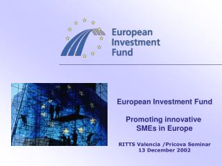 European Investment Fund Promoting innovative  SMEs in Europe RITTS Valencia /Pricova Seminar