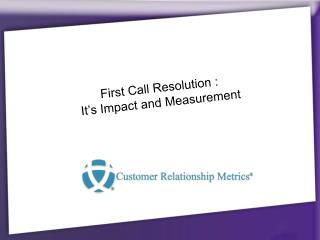 First Call Resolution :   It's Impact and Measurement