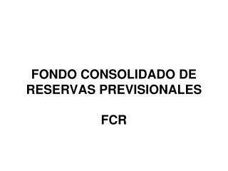 FONDO CONSOLIDADO DE RESERVAS PREVISIONALES FCR